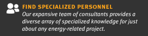 find specialized personnel Our expansive team of consultants provides a diverse array of specialized knowledge for just about any energy-related project.